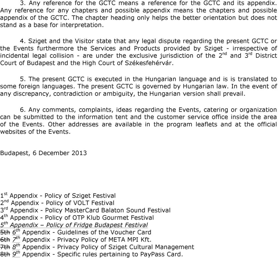 Sziget and the Visitor state that any legal dispute regarding the present GCTC or the Events furthermore the Services and Products provided by Sziget - irrespective of incidental legal collision -