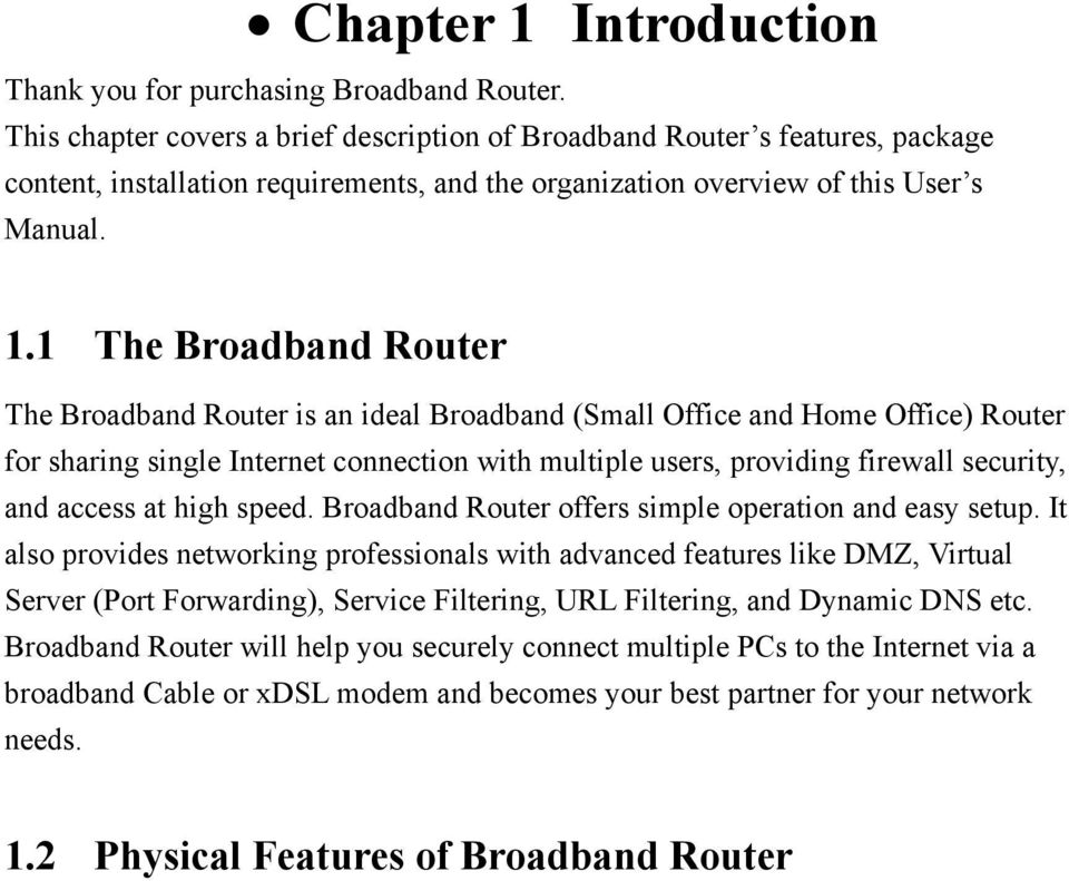 1 The Broadband Router The Broadband Router is an ideal Broadband (Small Office and Home Office) Router for sharing single Internet connection with multiple users, providing firewall security, and