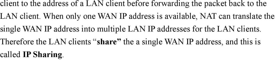 Therefore the LAN clients share the a single WAN IP address, and this is called IP Sharing.