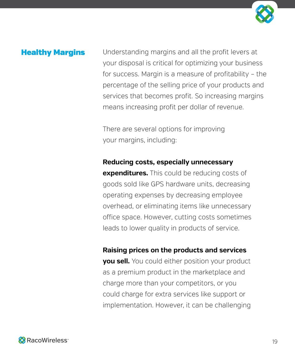 There are several options for improving your margins, including: Reducing costs, especially unnecessary expenditures.