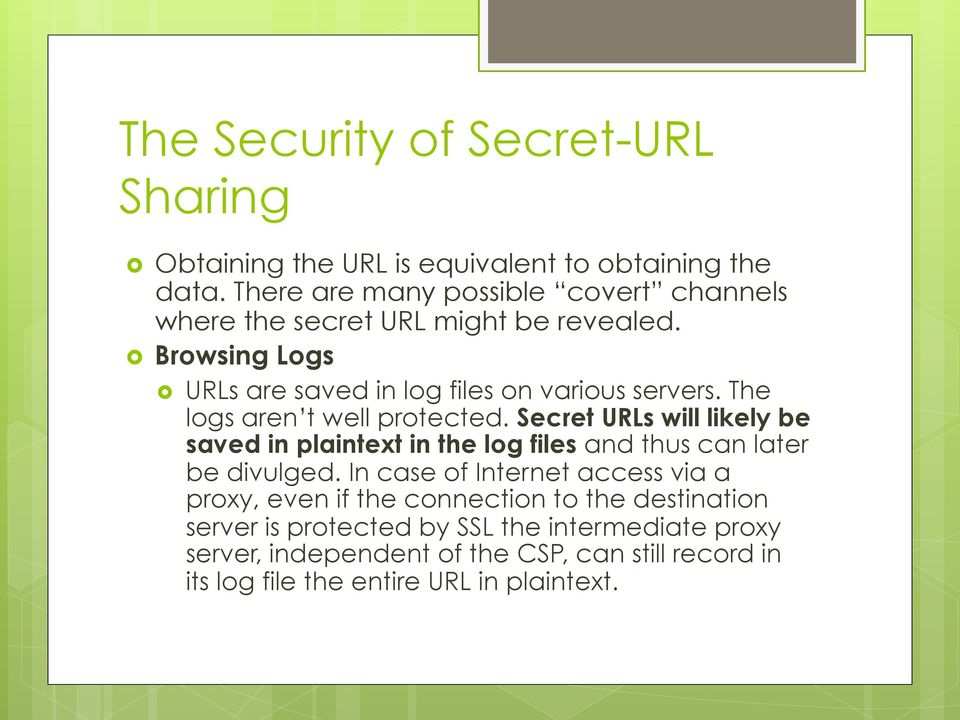 The logs aren t well protected. Secret URLs will likely be saved in plaintext in the log files and thus can later be divulged.