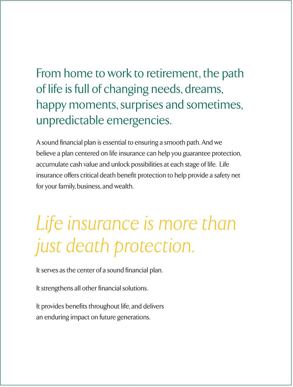 And we believe a plan centered on life insurance can help you guarantee protection, accumulate cash value and unlock possibilities at each stage of life.