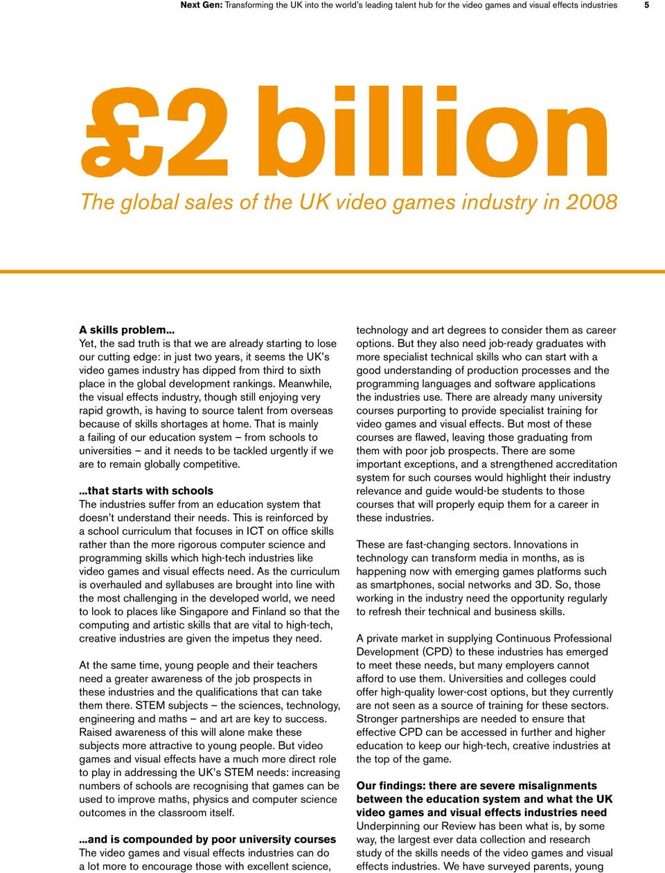 .. Yet, the sad truth is that we are already starting to lose our cutting edge: in just two years, it seems the UK s video games industry has dipped from third to sixth place in the global