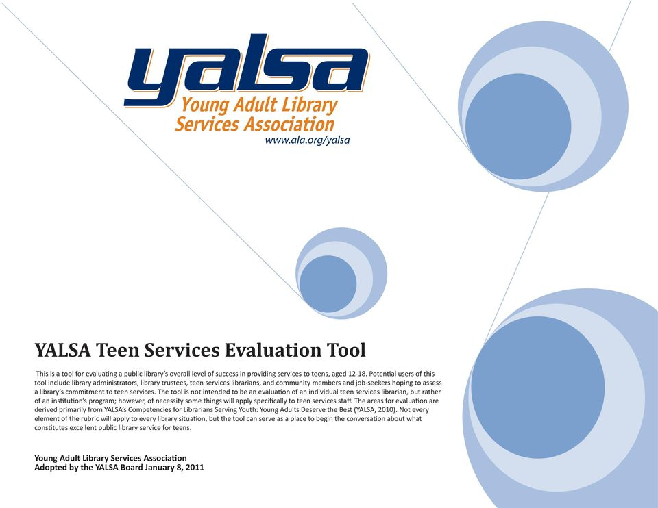 The tool is not intended to be an evaluation of an individual teen services librarian, but rather of an institution s program; however, of necessity some things will apply specifically to teen