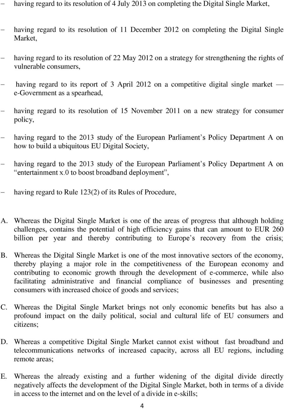 spearhead, having regard to its resolution of 15 November 2011 on a new strategy for consumer policy, having regard to the 2013 study of the European Parliament s Policy Department A on how to build