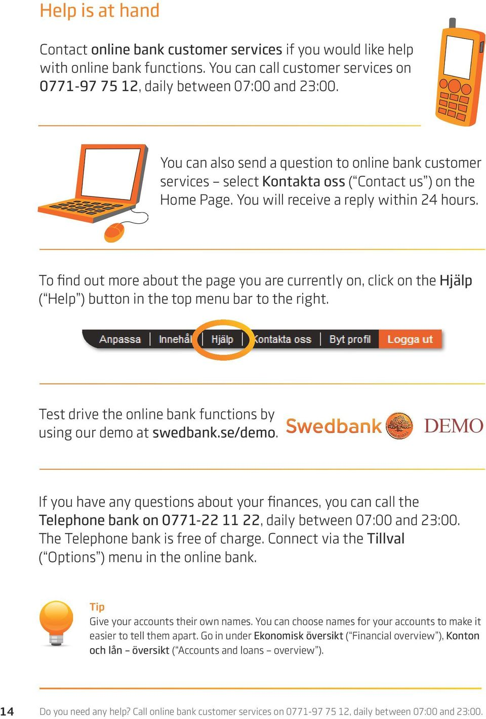 To find out more about the page you are currently on, click on the Hjälp ( Help ) button in the top menu bar to the right. Test drive the online bank functions by using our demo at swedbank.se/demo.