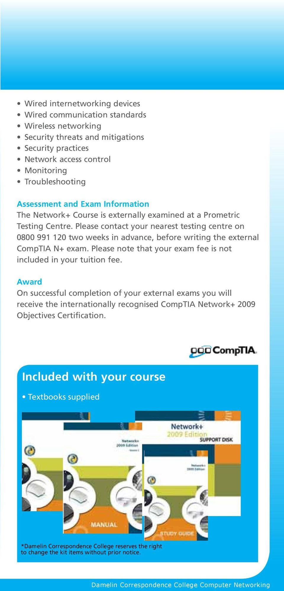 Please contact your nearest testing centre on 0800 991 120 two weeks in advance, before writing the external CompTIA N+ exam. Please note that your exam fee is not included in your tuition fee.