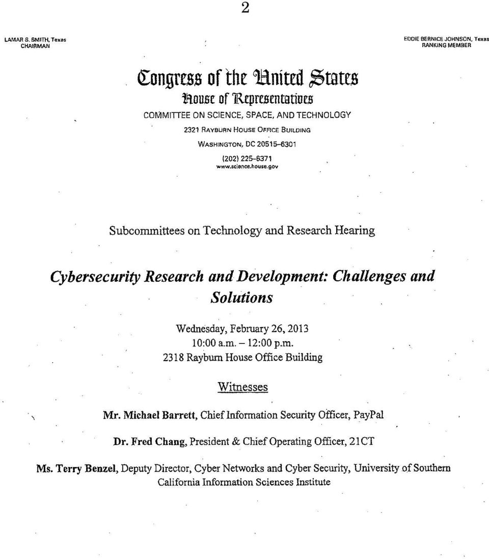 gov Subcommittees on Technology and Research Hearing Cybersecurity Research and Development: Challenges and Solutions Wednesday, February 26, 2013 10:00 a.m. - 12:00 p.m. 2318 Rayburn House Office Building Witnesses Mr.