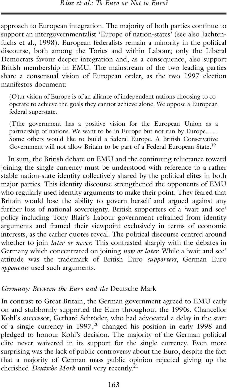 European federalists remain a minority in the political discourse, both among the Tories and within Labour; only the Liberal Democrats favour deeper integration and, as a consequence, also support
