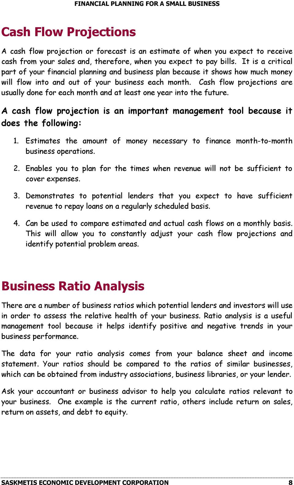 Cash flow projections are usually done for each month and at least one year into the future. A cash flow projection is an important management tool because it does the following: 1.