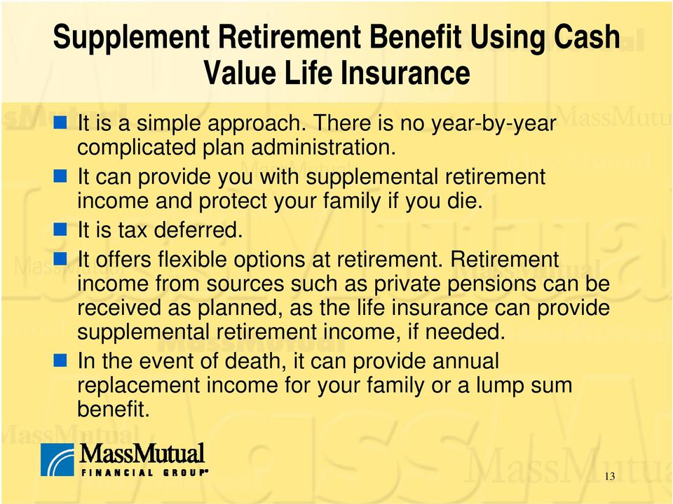It can provide you with supplemental retirement income and protect your family if you die. It is tax deferred.