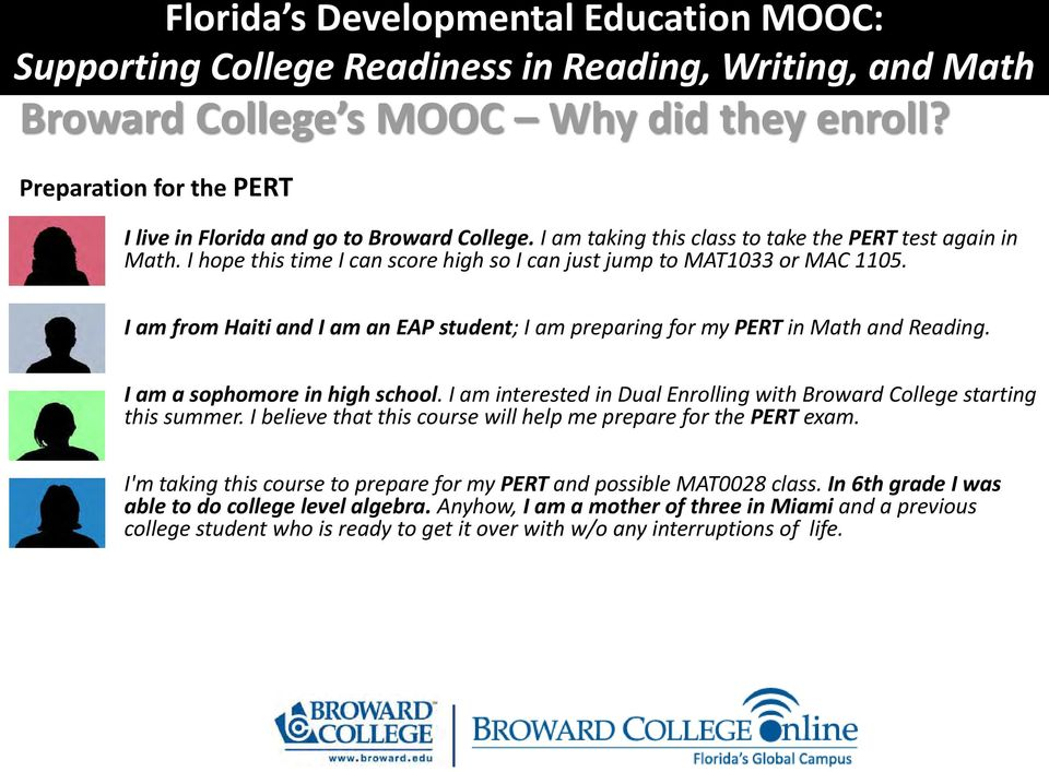 I am a sophomore in high school. I am interested in Dual Enrolling with Broward College starting this summer. I believe that this course will help me prepare for the PERT exam.