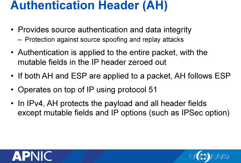 header zeroed out If both AH and ESP are applied to a packet, AH follows ESP Operates on top of IP using