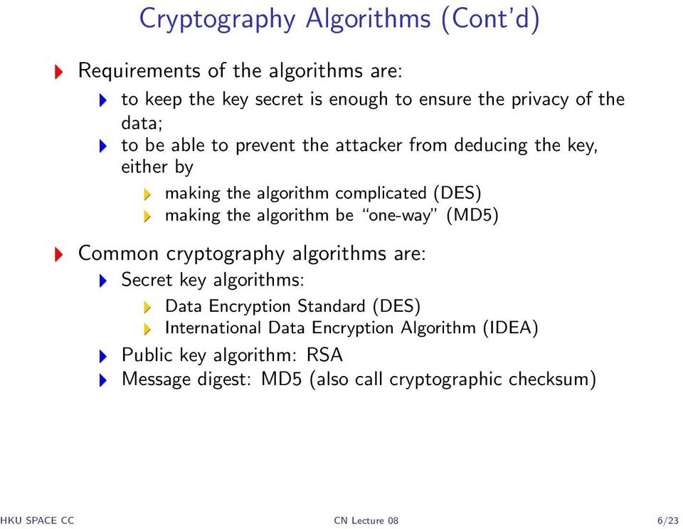 algorithm be one-way (MD5) Common cryptography algorithms are: Secret key algorithms: Data Encryption Standard (DES) International