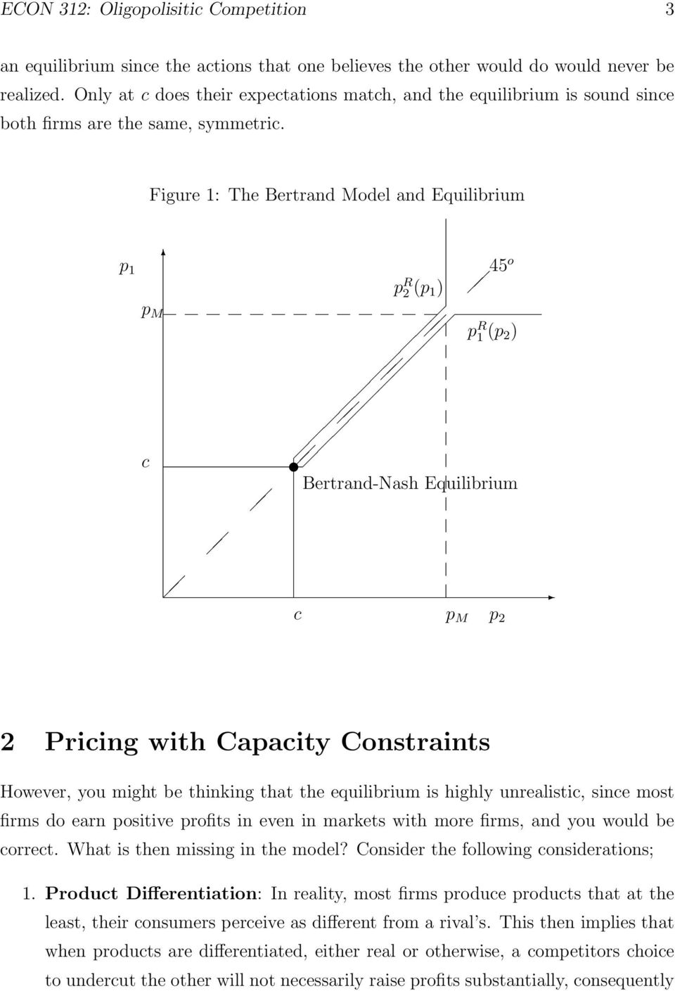 Figure 1: The Bertrand Model and Equilibrium p 1 p R 2 (p 1 ) 45 o p M c p R 1 (p 2 ) Bertrand-Nash Equilibrium c p M p 2 2 Pricing with Capacity Constraints However, you might be thinking that the