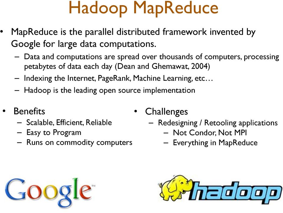 Indexing the Internet, PageRank, Machine Learning, etc! Hadoop is the leading open source implementation! Benefits!