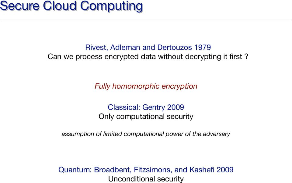 Fully homomorphic encryption Classical: Gentry 2009 Only computational security