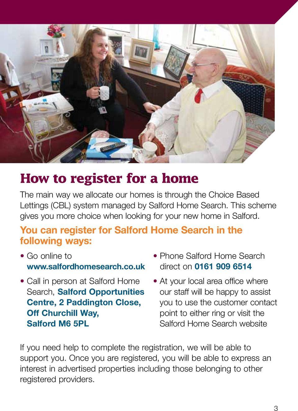 uk Call in person at Salford Home Search, Salford Opportunities Centre, 2 Paddington Close, Off Churchill Way, Salford M6 5PL Phone Salford Home Search direct on 0161 909 6514 At your local area