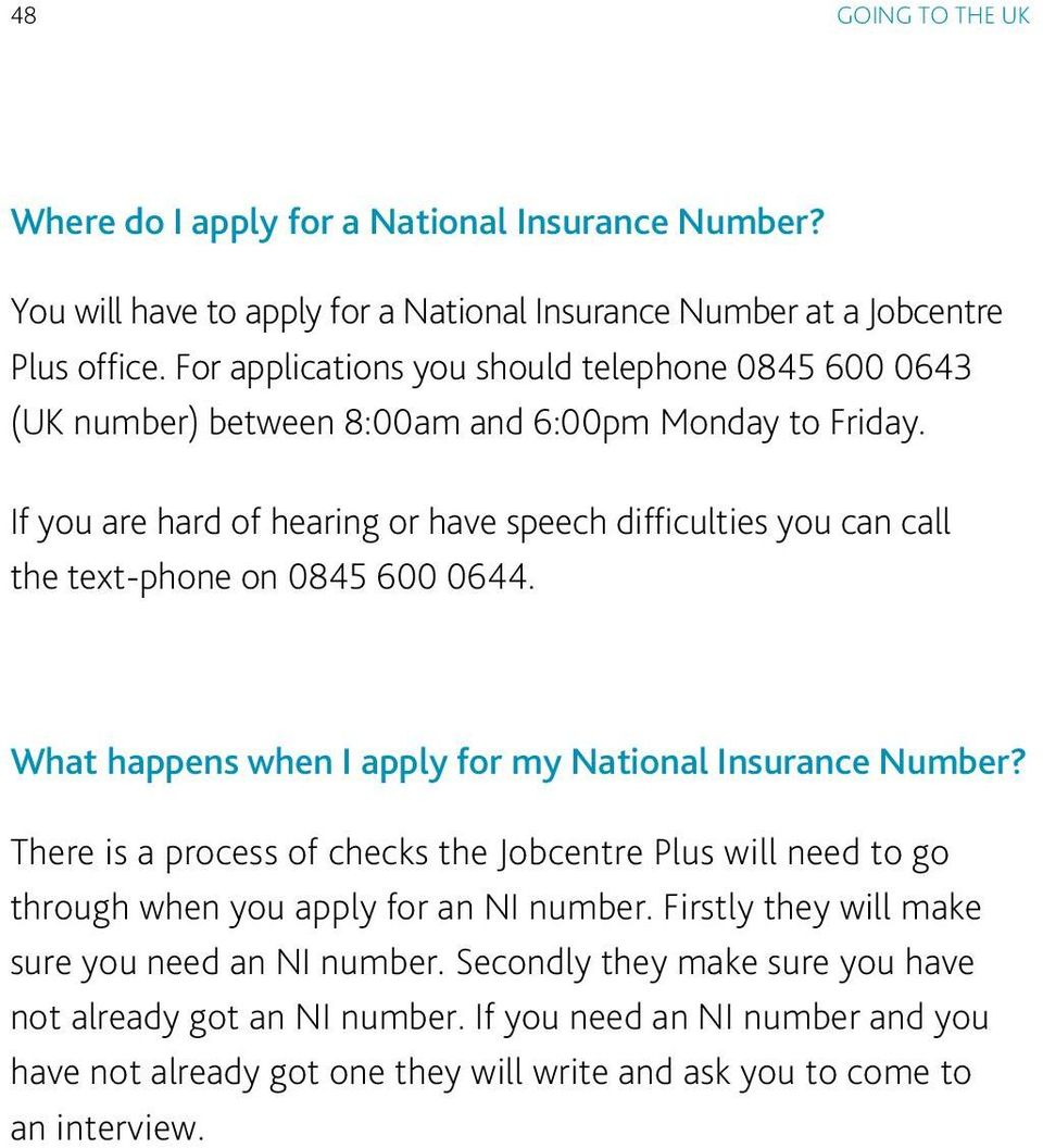 If you are hard of hearing or have speech difficulties you can call the text-phone on 0845 600 0644. What happens when I apply for my National Insurance Number?