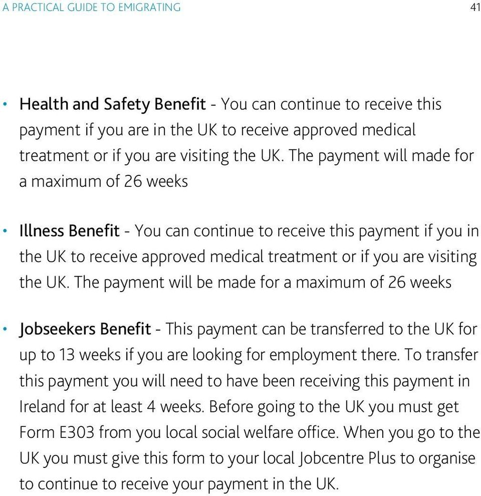 The payment will be made for a maximum of 26 weeks Jobseekers Benefit - This payment can be transferred to the UK for up to 13 weeks if you are looking for employment there.