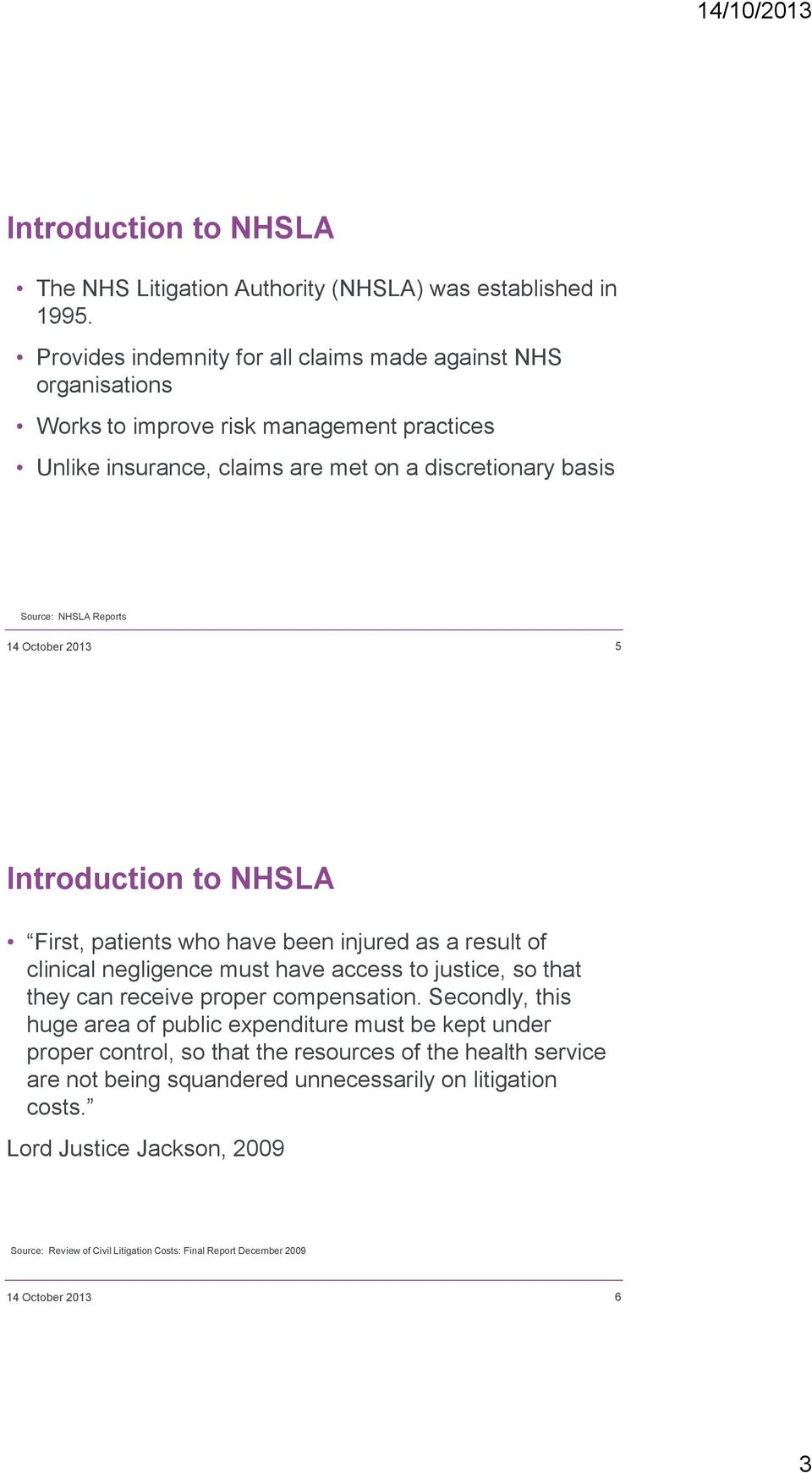 October 2013 5 Introduction to NHSLA First, patients who have been injured as a result of clinical negligence must have access to justice, so that they can receive proper compensation.
