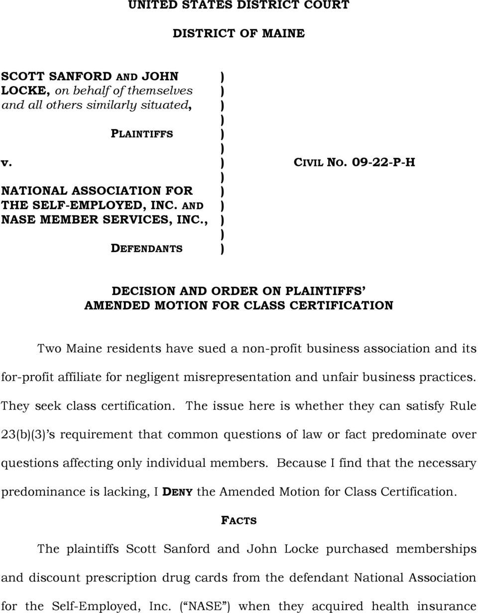 , ) ) DEFENDANTS ) DECISION AND ORDER ON PLAINTIFFS AMENDED MOTION FOR CLASS CERTIFICATION Two Maine residents have sued a non-profit business association and its for-profit affiliate for negligent