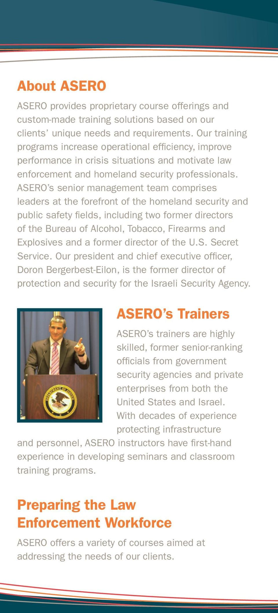 ASERO s senior management team comprises leaders at the forefront of the homeland security and public safety fields, including two former directors of the Bureau of Alcohol, Tobacco, Firearms and