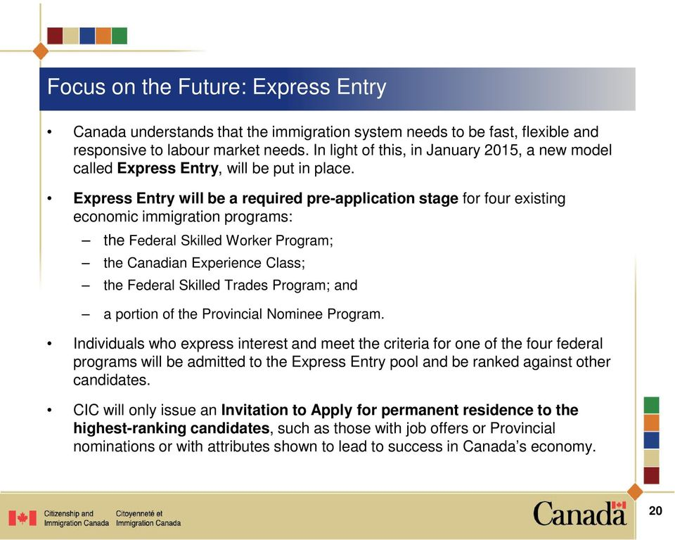 Express Entry will be a required pre-application stage for four existing economic immigration programs: the Federal Skilled Worker Program; the Canadian Experience Class; the Federal Skilled Trades