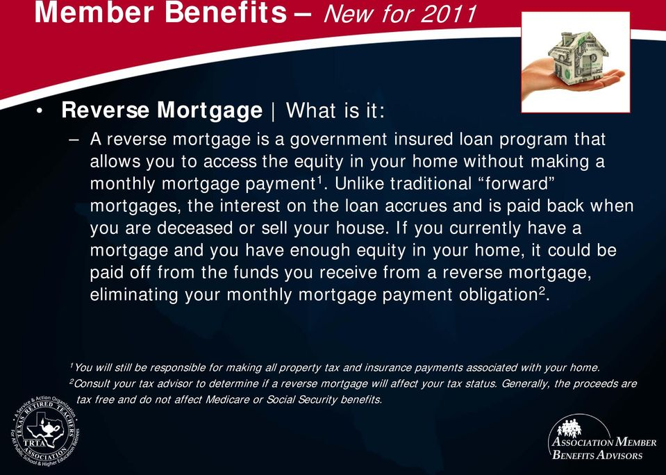 If you currently have a mortgage and you have enough equity in your home, it could be paid off from the funds you receive from a reverse mortgage, eliminating your monthly mortgage payment obligation