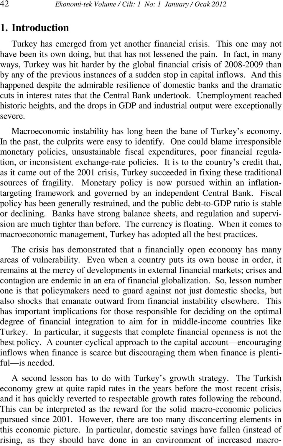 In fact, in many ways, Turkey was hit harder by the global financial crisis of 2008-2009 than by any of the previous instances of a sudden stop in capital inflows.