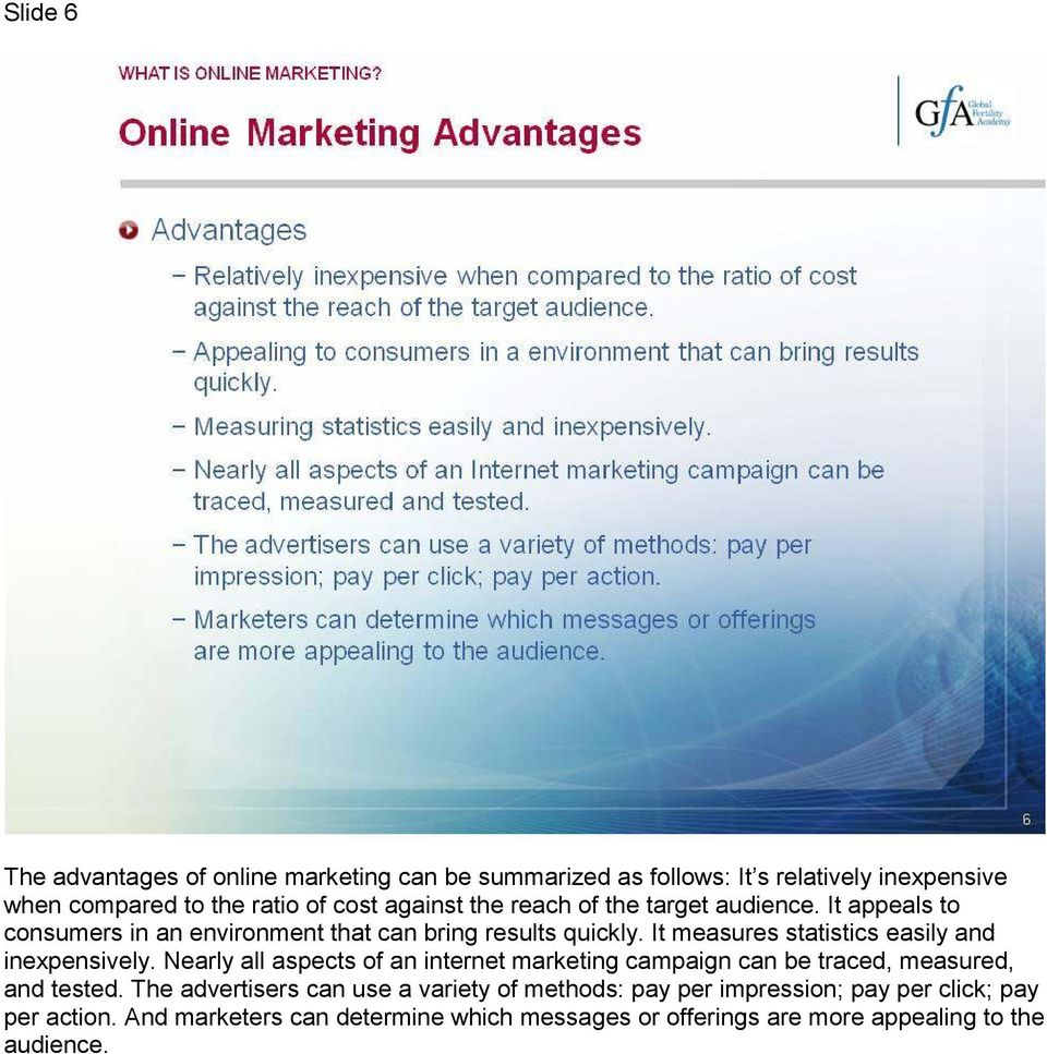 It measures statistics easily and inexpensively. Nearly all aspects of an internet marketing campaign can be traced, measured, and tested.