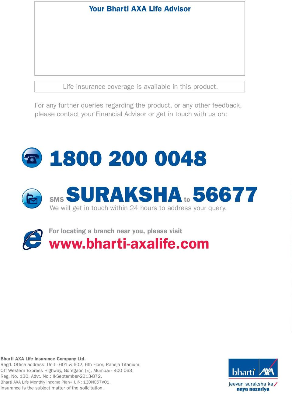 will get in touch within 24 hours to address your query. For locating a branch near you, please visit www.bhartiaxalife.com Bharti AXA Life Insurance Company Ltd. Regd.