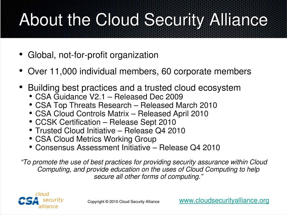 1 Released Dec 2009 CSA Top Threats Research Released March 2010 CSA Cloud Controls Matrix Released April 2010 CCSK Certification Release Sept 2010 Trusted Cloud