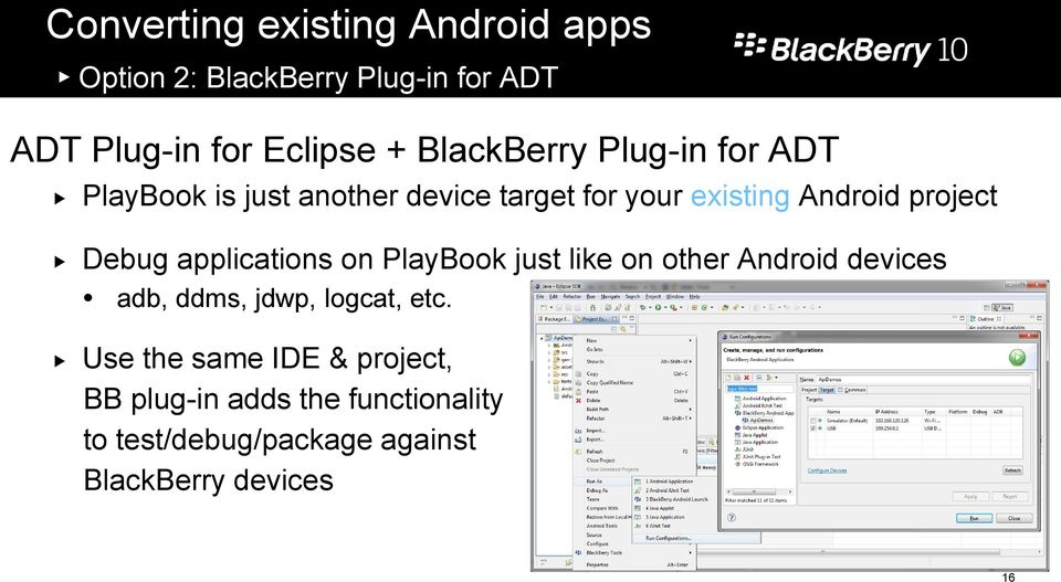 Debug applications on PlayBook just like on other Android devices adb, ddms, jdwp, logcat, etc.