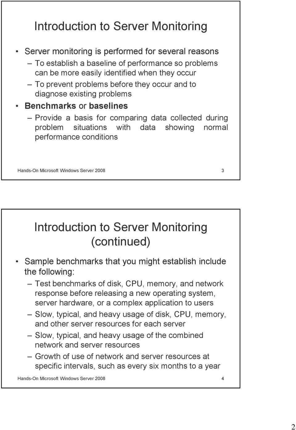 conditions Hands-On Microsoft Windows Server 2008 3 Introduction to Server Monitoring (continued) Sample benchmarks that you might establish include the following: Test benchmarks of disk, CPU,