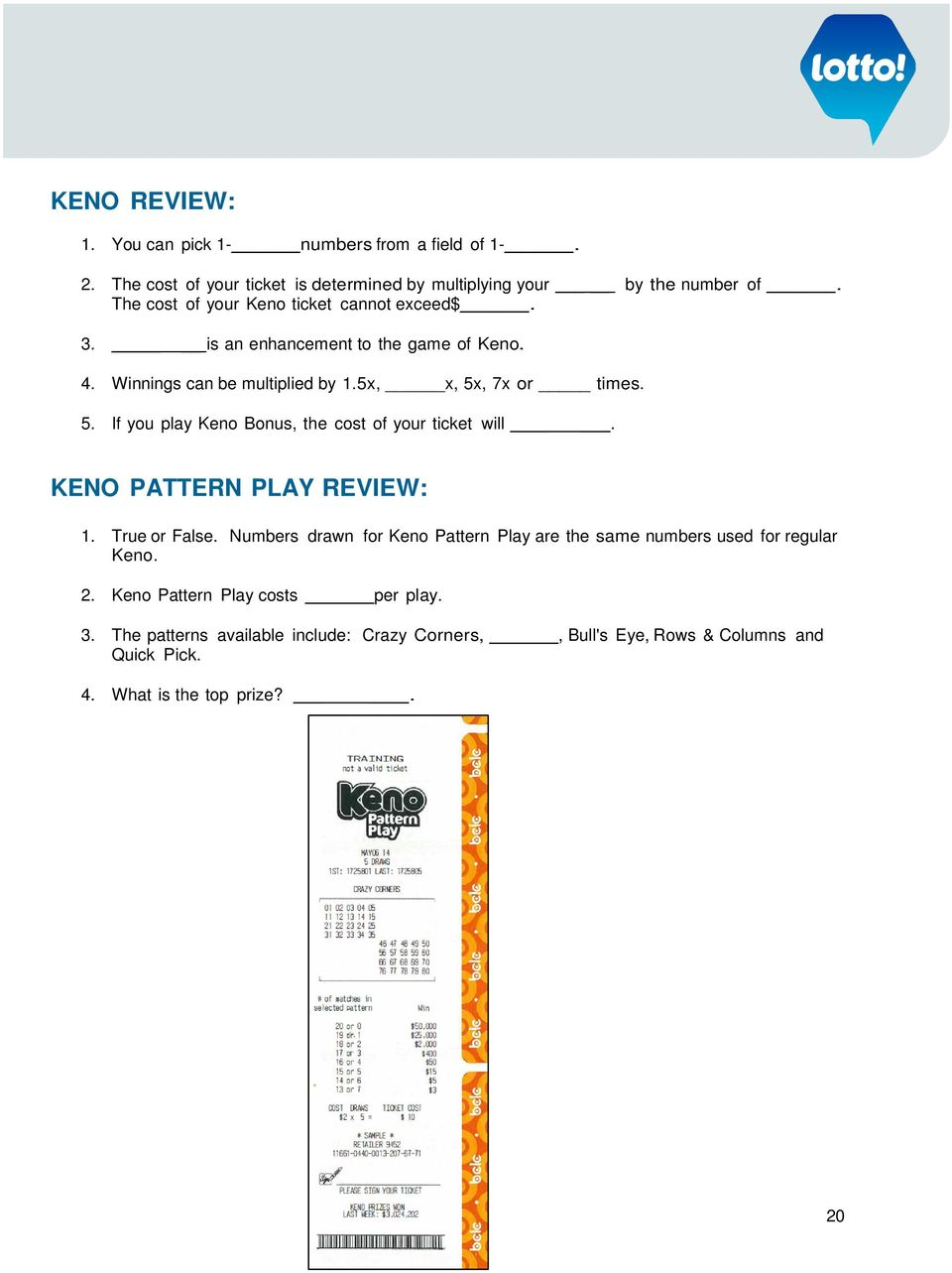 , 7x or times. 5. If you play Keno Bonus, the cost of your ticket will. KENO PATTERN PLAY REVIEW: 1. True or False.