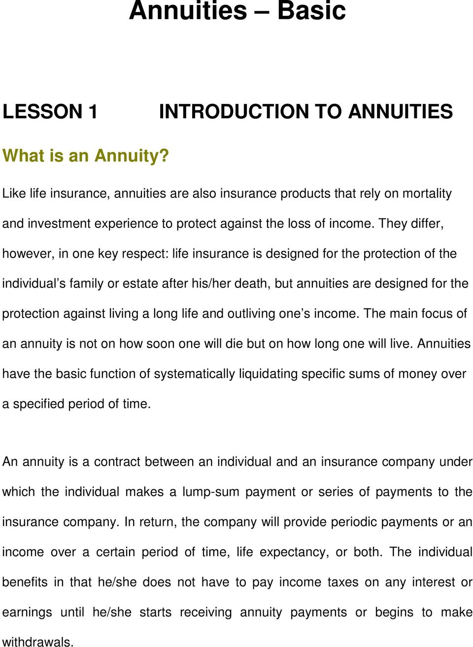 They differ, however, in one key respect: life insurance is designed for the protection of the individual s family or estate after his/her death, but annuities are designed for the protection against