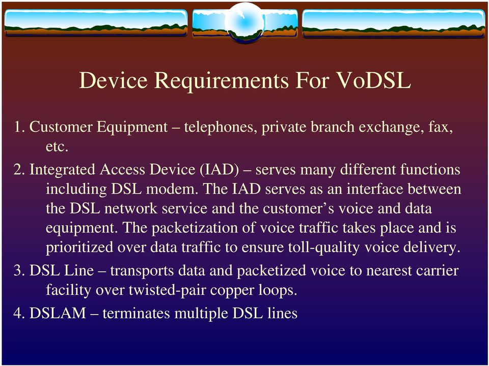 The IAD serves as an interface between the DSL network service and the customer s voice and data equipment.