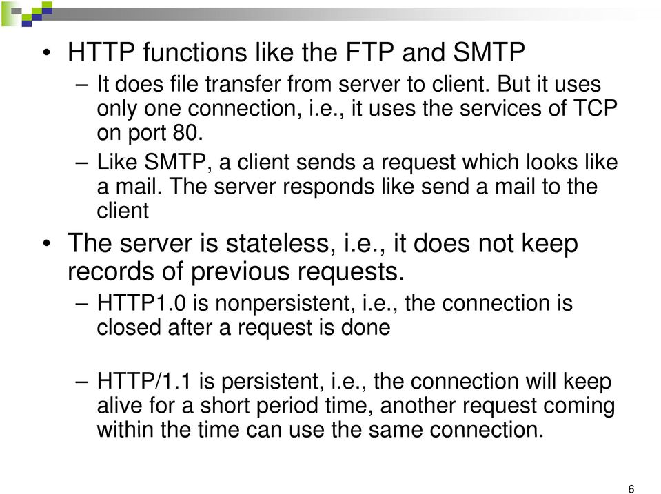 HTTP1.0 is nonpersistent, i.e., the connection is closed after a request is done HTTP/1.1 is persistent, i.e., the connection will keep alive for a short period time, another request coming within the time can use the same connection.