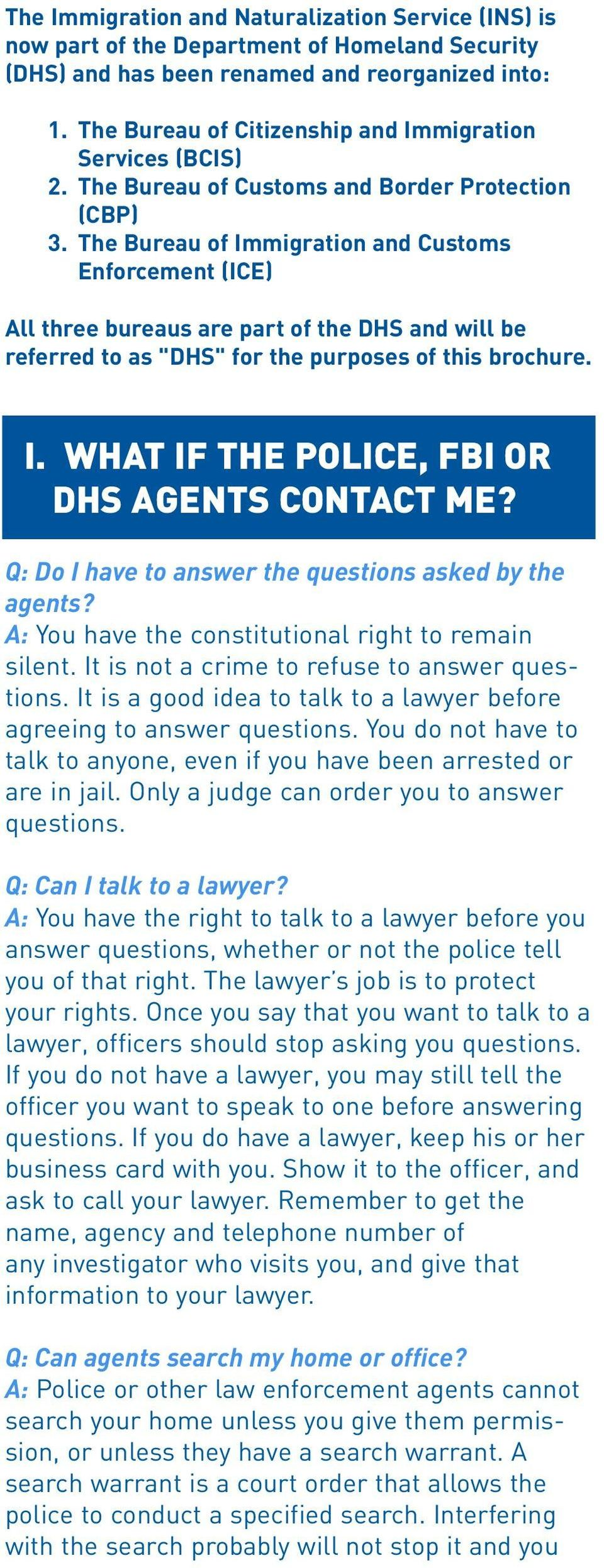"The Bureau of Immigration and Customs Enforcement (ICE) All three bureaus are part of the DHS and will be referred to as ""DHS"" for the purposes of this brochure. I. WHAT IF THE POLICE, FBI OR DHS AGENTS CONTACT ME?"