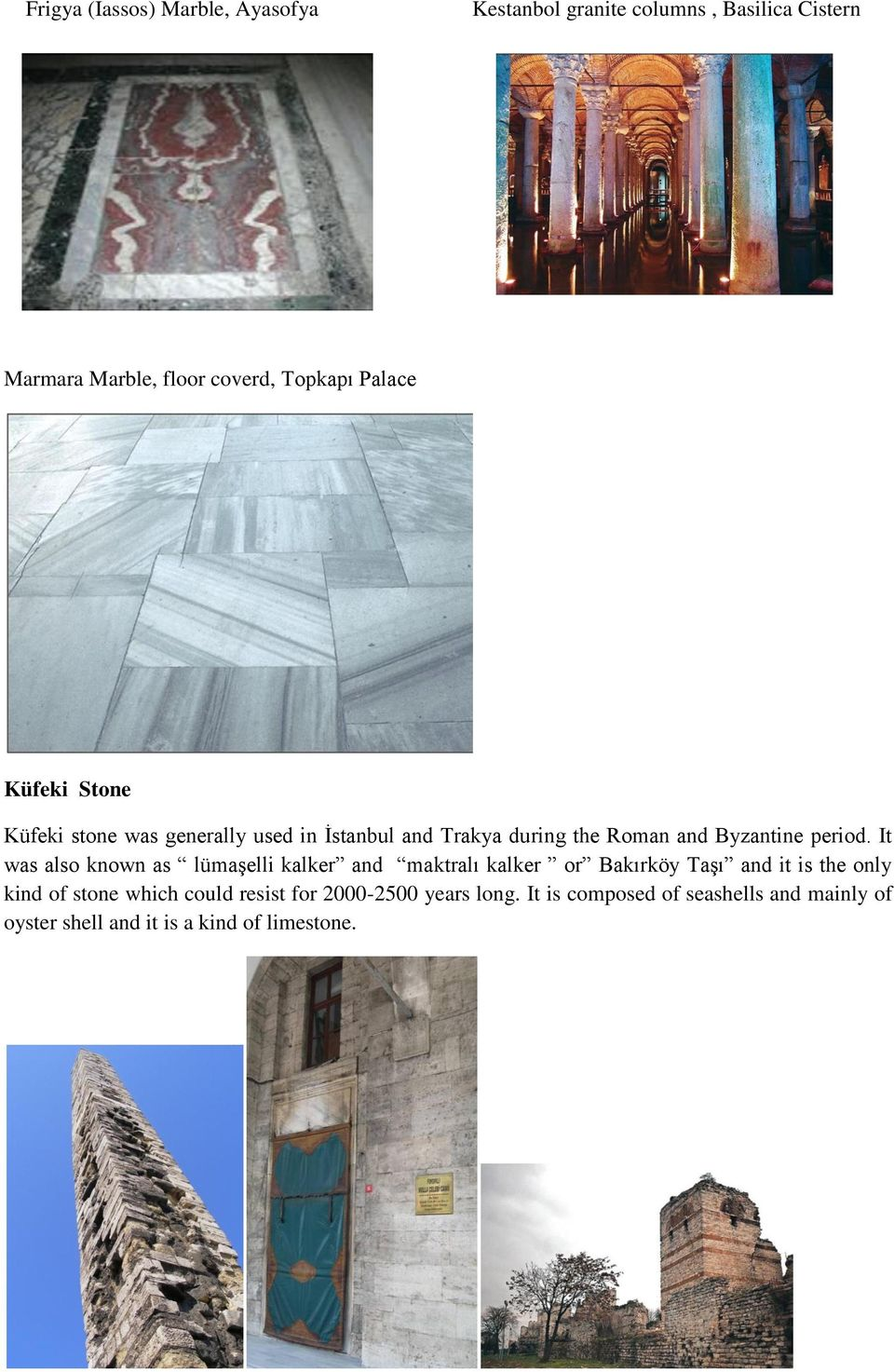 It was also known as lümaşelli kalker and maktralı kalker or Bakırköy Taşı and it is the only kind of stone which