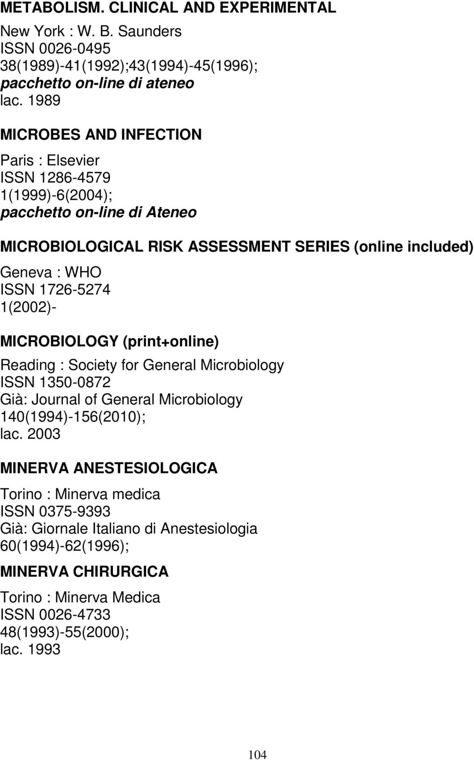 MICROBIOLOGY (print+online) Reading : Society for General Microbiology ISSN 1350-0872 Già: Journal of General Microbiology 140(1994)-156(2010); lac.