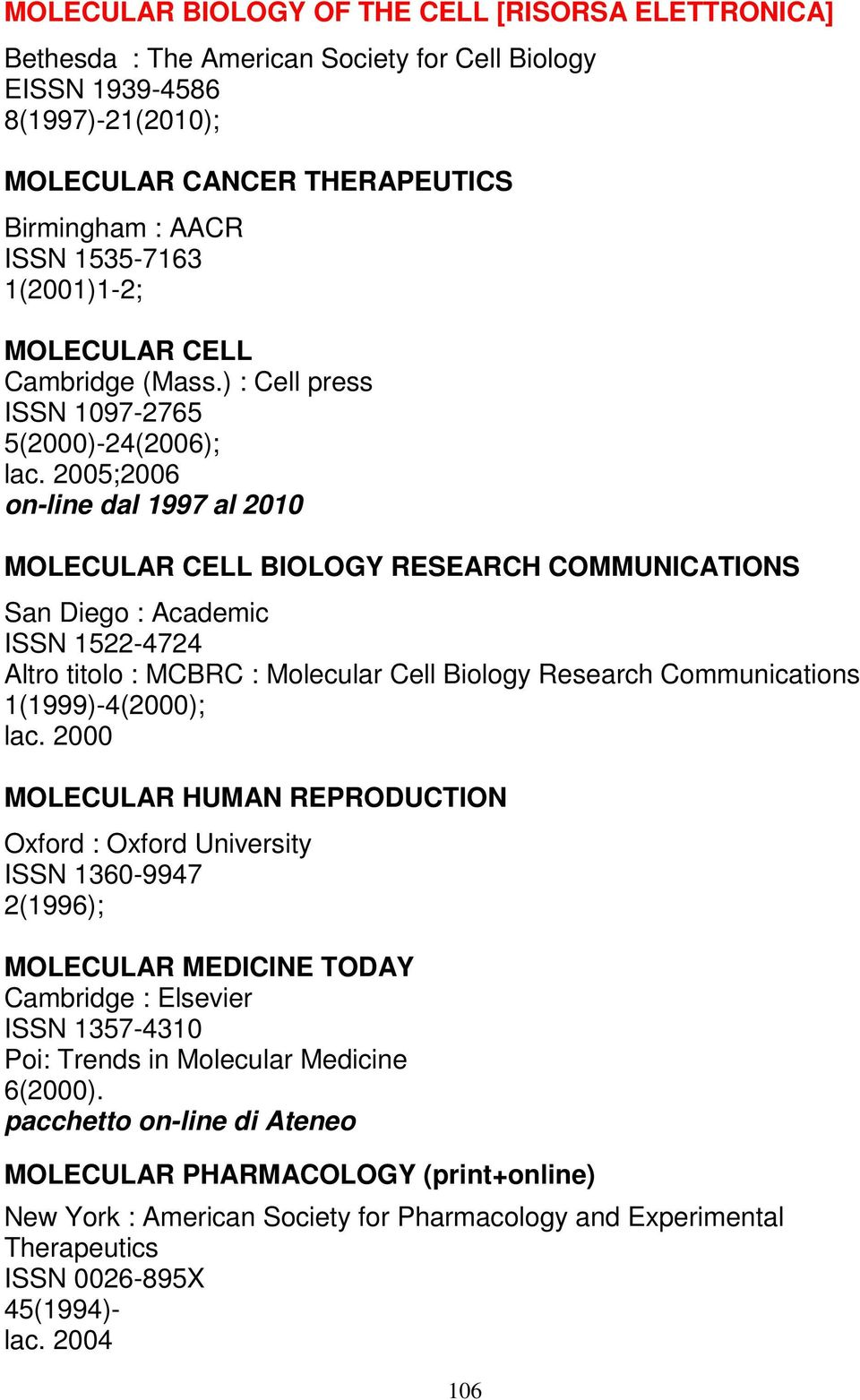 2005;2006 on-line dal 1997 al 2010 MOLECULAR CELL BIOLOGY RESEARCH COMMUNICATIONS San Diego : Academic ISSN 1522-4724 Altro titolo : MCBRC : Molecular Cell Biology Research Communications