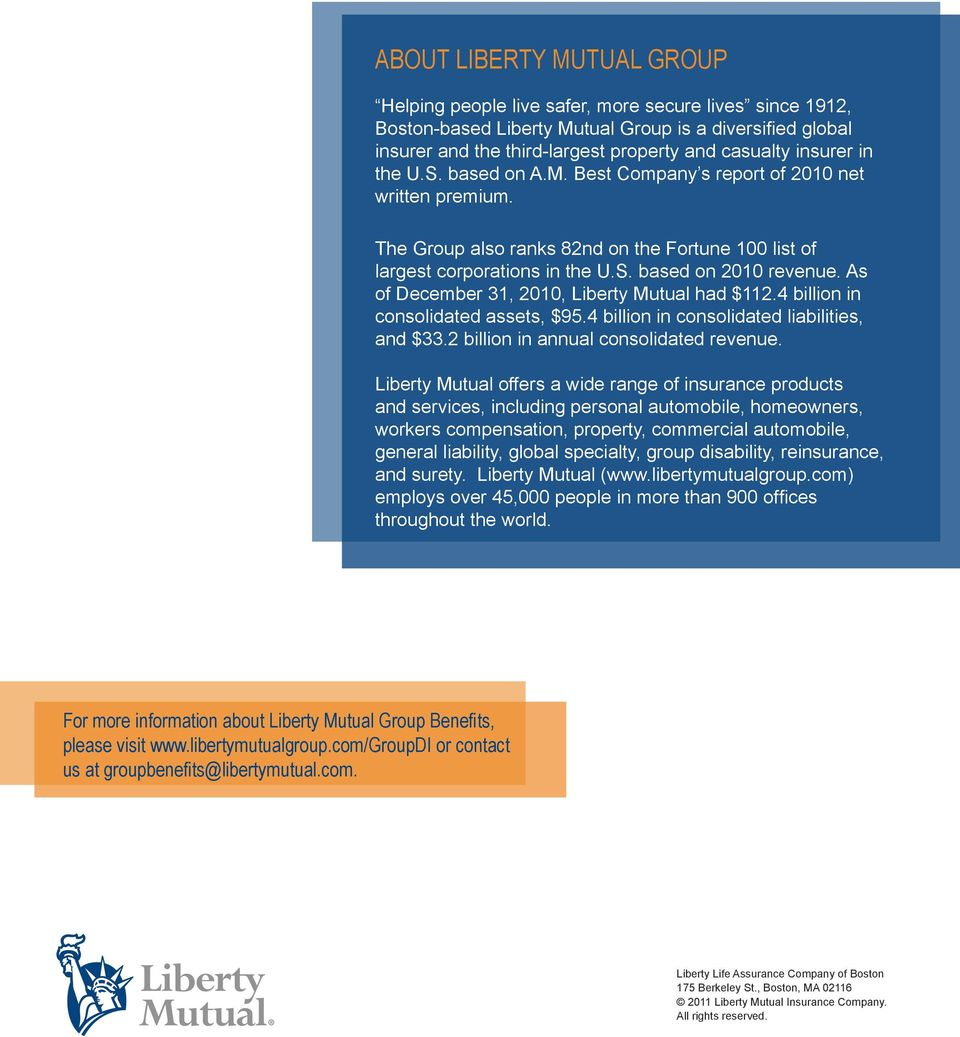 As of December 31, 2010, Liberty Mutual had $112.4 billion in consolidated assets, $95.4 billion in consolidated liabilities, and $33.2 billion in annual consolidated revenue.