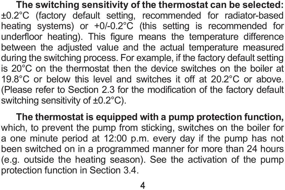 For example, if the factory default setting is 20 C on the thermostat then the device switches on the boiler at 19.8 C or below this level and switches it off at 20.2 C or above.