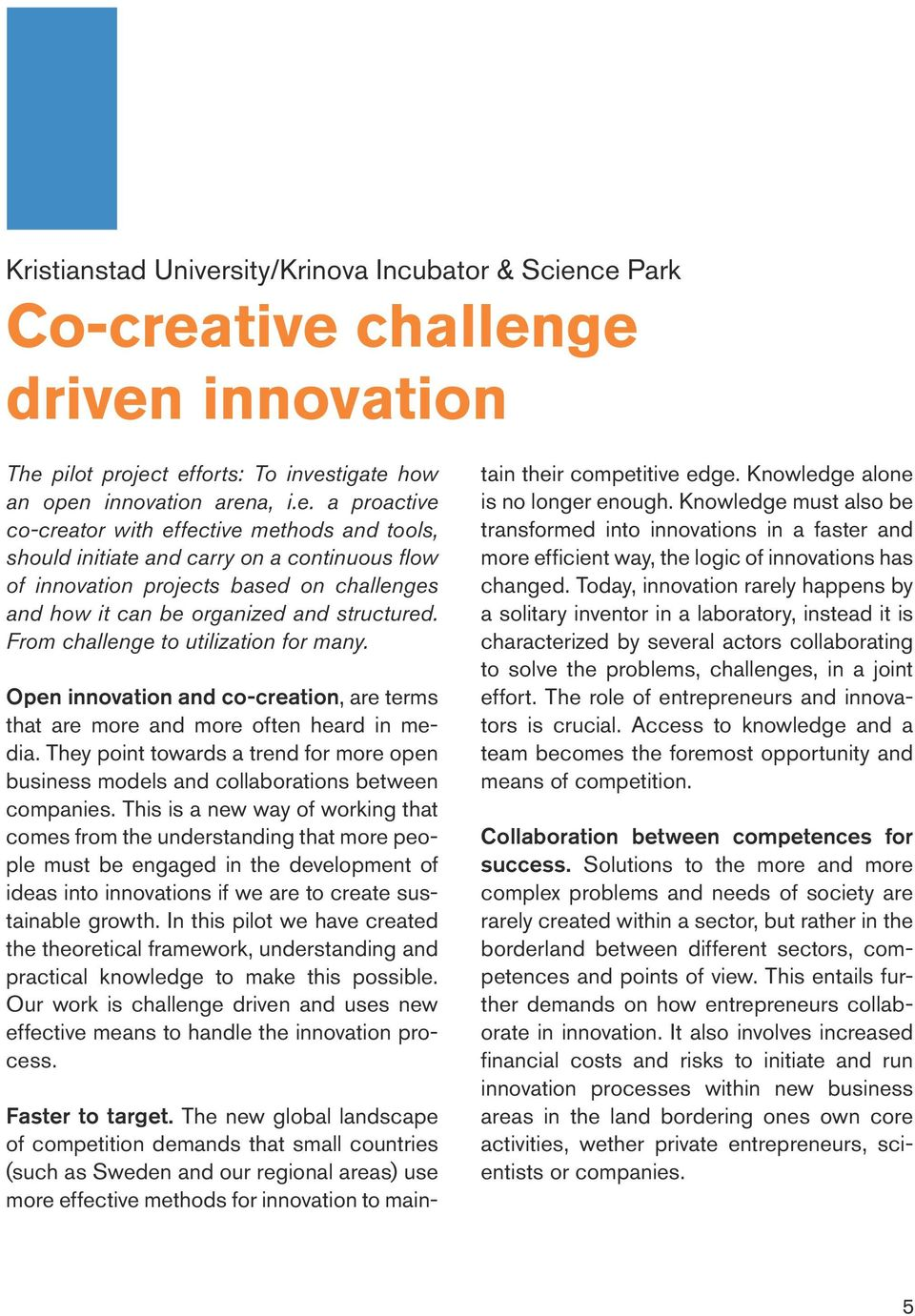 ce Park Co-creative challenge driven innovation The pilot project efforts: To investigate how an open innovation arena, i.e. a proactive co-creator with effective methods and tools, should initiate and carry on a continuous flow of innovation projects based on challenges and how it can be organized and structured.