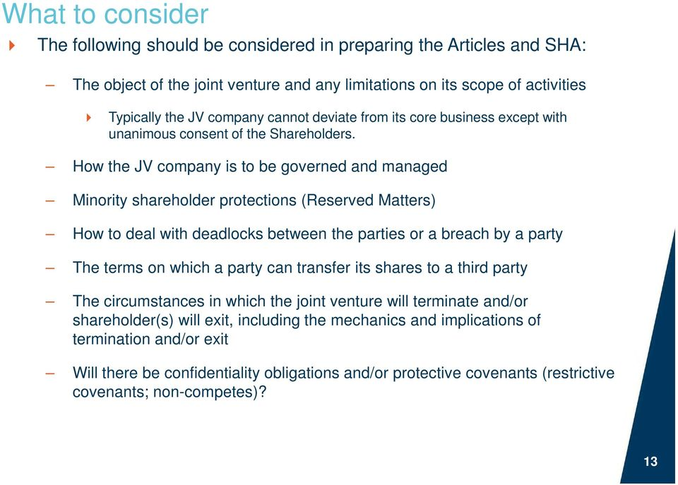 How the JV company is to be governed and managed Minority shareholder protections (Reserved Matters) How to deal with deadlocks between the parties or a breach by a party The terms on which a party