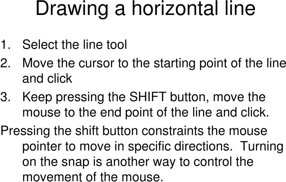 Keep pressing the SHIFT button, move the mouse to the end point of the line and click.