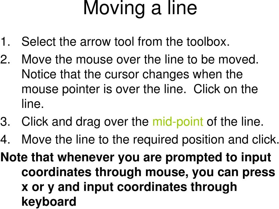 Click and drag over the mid-point of the line. 4. Move the line to the required position and click.