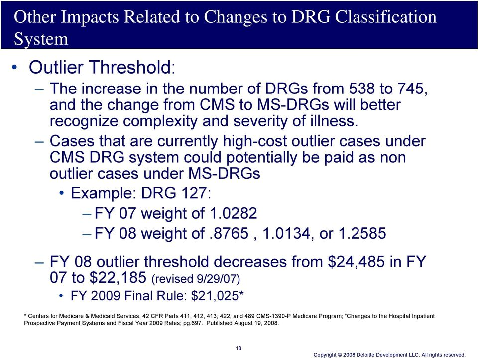 Cases that are currently high-cost outlier cases under CMS DRG system could potentially be paid as non outlier cases under MS-DRGs Example: DRG 127: FY 07 weight of 1.0282 FY 08 weight of.8765, 1.
